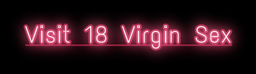 Visit 18 Virgin Sex